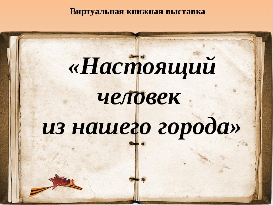 Виртуальная книжная выставка «Настоящий человек из нашего города»