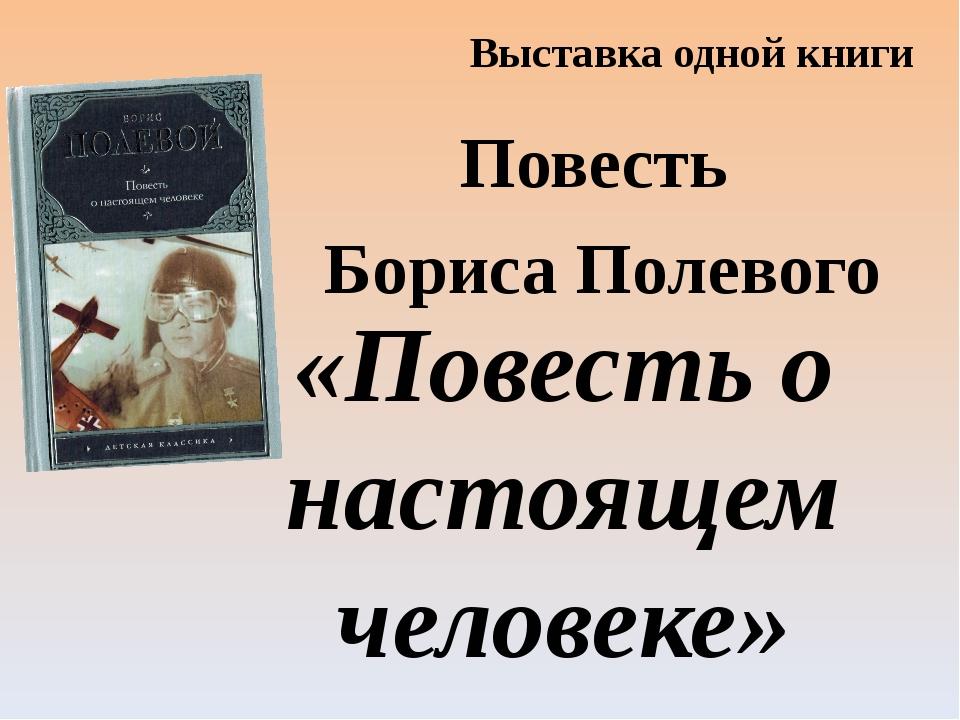 Выставка одной книги Повесть Бориса Полевого «Повесть о настоящем человеке»