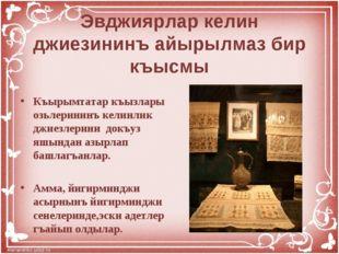 Эвджиярлар келин джиезининъ айырылмаз бир къысмы Къырымтатар къызлары озьлер