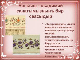 Нагъыш - къадимий санатымызнынъ бир саасыдыр «Татар ишлеме», «телли ишлеме»,