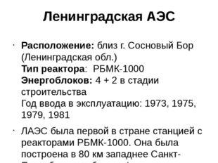 Ленинградская АЭС Расположение:близ г. Сосновый Бор (Ленинградская обл.) Ти