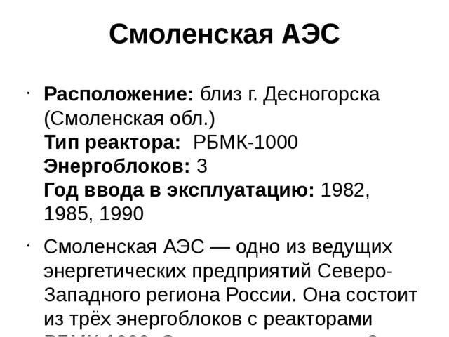 Смоленская АЭС Расположение:близ г. Десногорска (Смоленская обл.) Тип реакто...