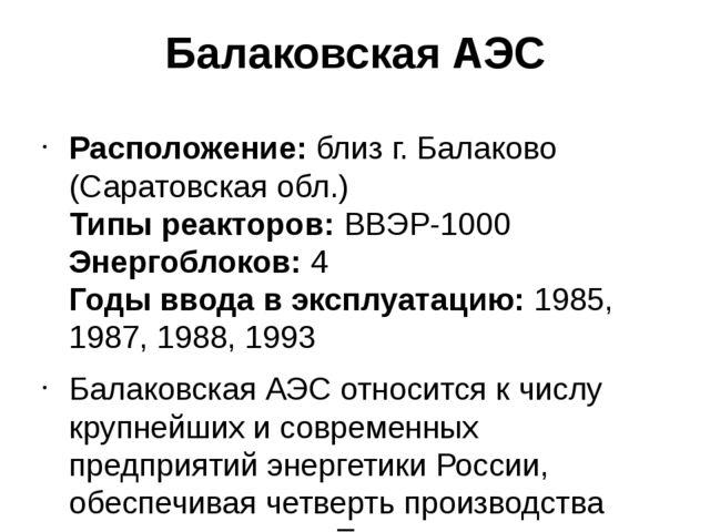Балаковская АЭС Расположение:близ г. Балаково (Саратовская обл.) Типы реакт...