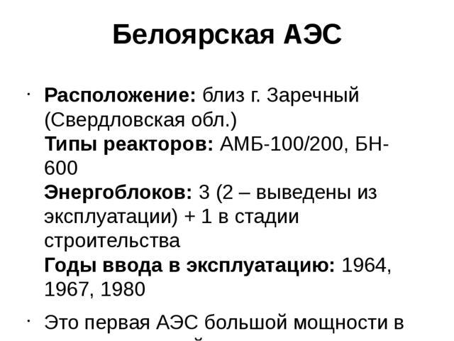 Белоярская АЭС Расположение:близ г. Заречный (Свердловская обл.) Типы реакто...