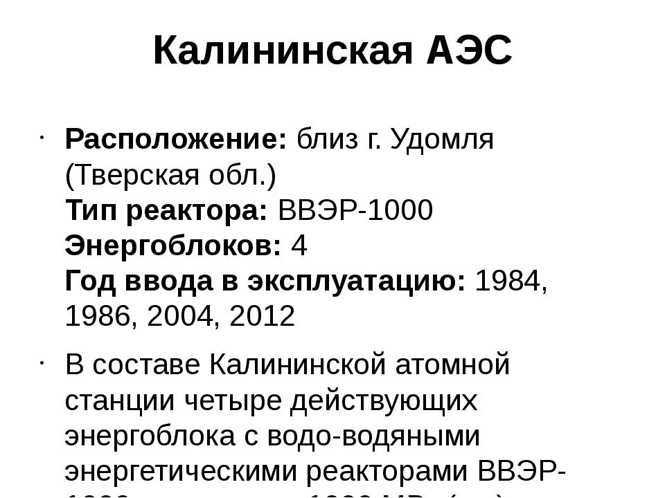 Калининская АЭС Расположение:близ г. Удомля (Тверская обл.) Тип реактора:ВВ...