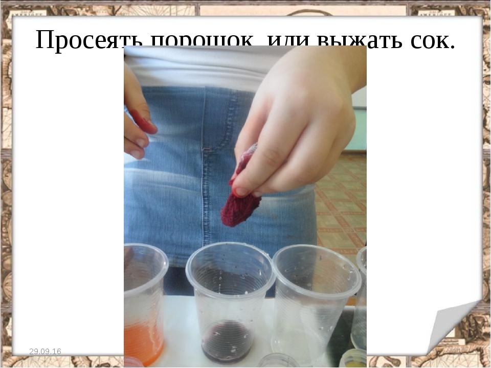 Просеять порошок, или выжать сок. * *