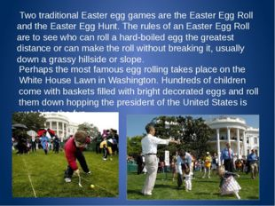 Two traditional Easter egg games are the Easter Egg Roll and the Easter Egg