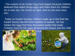 : The custom of an Easter Egg Hunt began because children believed that rabb