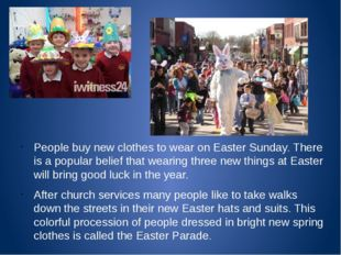 People buy new clothes to wear on Easter Sunday. There is a popular belief t