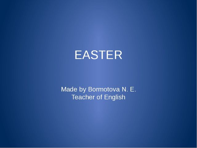EASTER Made by Bormotova N. E. Teacher of English