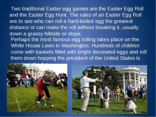 Two traditional Easter egg games are the Easter Egg Roll and the Easter Egg...