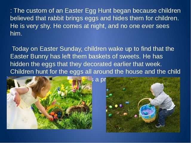 : The custom of an Easter Egg Hunt began because children believed that rabb...