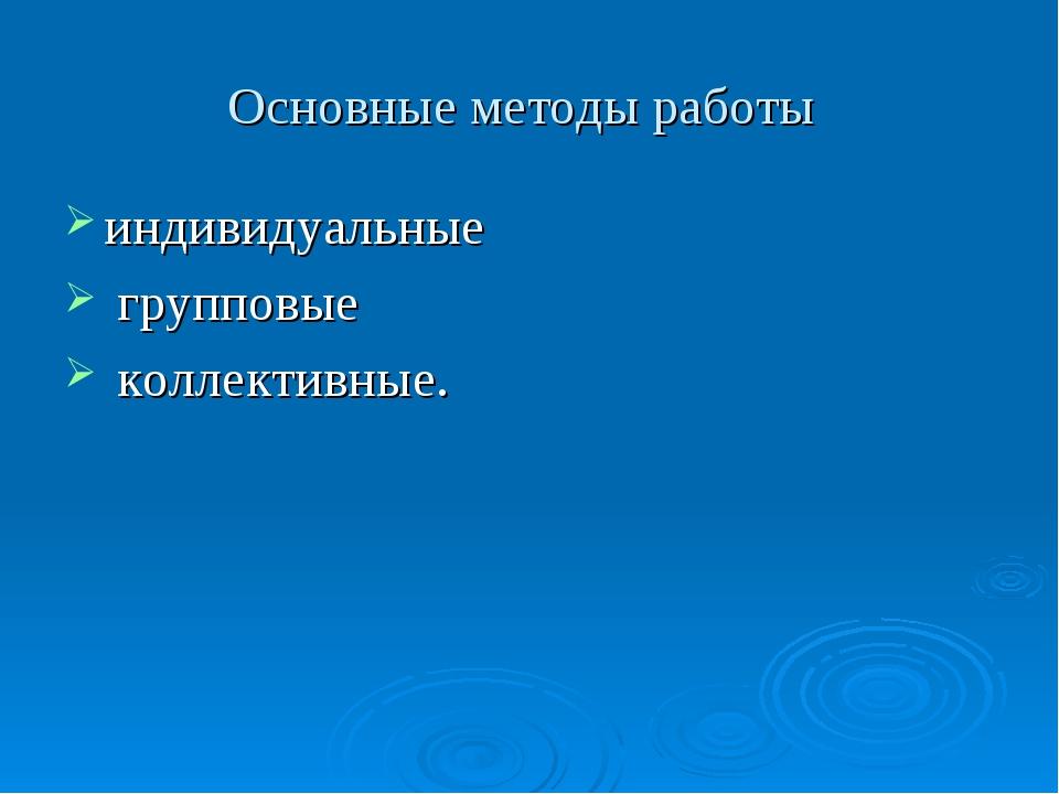 Основные методы работы индивидуальные групповые коллективные.