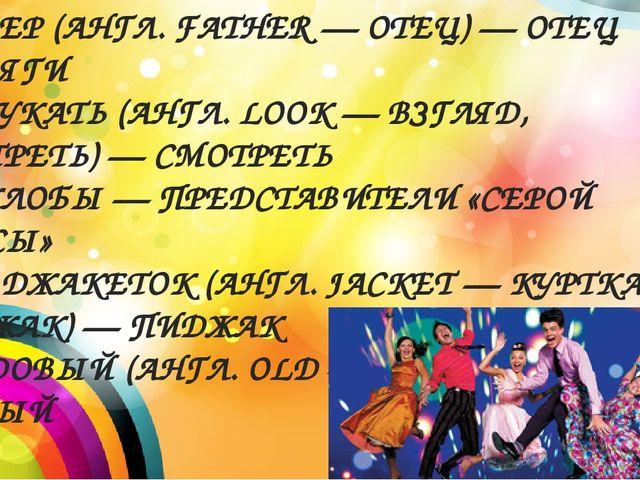 * ФАЗЕР (АНГЛ. FATHER — ОТЕЦ) — ОТЕЦ СТИЛЯГИ * ЛУКАТЬ (АНГЛ. LOOK — ВЗГЛЯД, С...