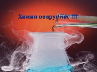 Химия вокруг нас !!!