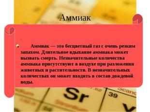 Аммиак Аммиак — это бесцветный газ с очень резким запахом. Длительное вдыхани