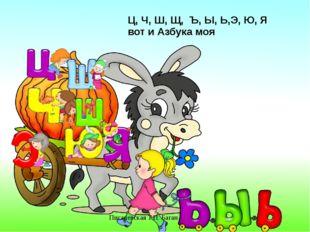 Писаревская Т.П. Баган Ц, Ч, Ш, Щ, Ъ, Ы, Ь,Э, Ю, Я вот и Азбука моя