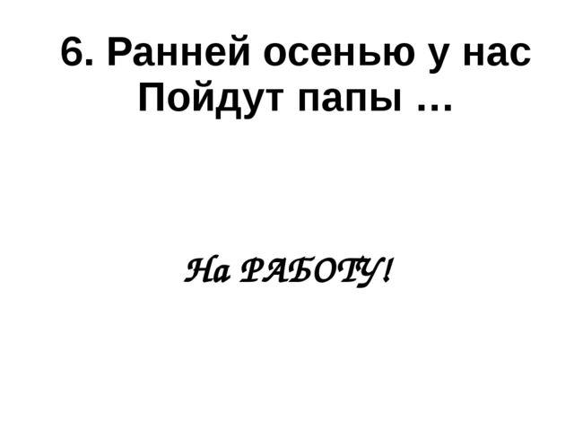6. Ранней осенью у нас Пойдут папы … На РАБОТУ!