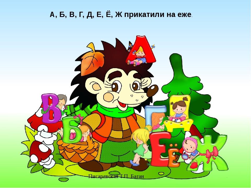 Писаревская Т.П. Баган А, Б, В, Г, Д, Е, Ё, Ж прикатили на еже.