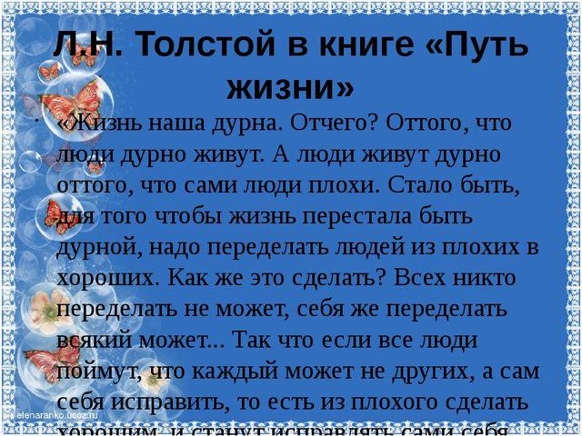 Л.Н. Толстой в книге «Путь жизни» «Жизнь наша дурна. Отчего? Оттого, что люди...