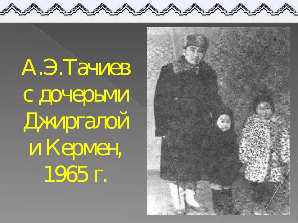 А.Э.Тачиев с дочерьми Джиргалой и Кермен, 1965 г.