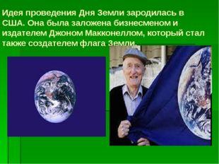 Идея проведения Дня Земли зародилась в США. Она была заложена бизнесменом и и