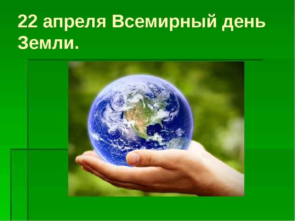 22апреля Всемирный день Земли.