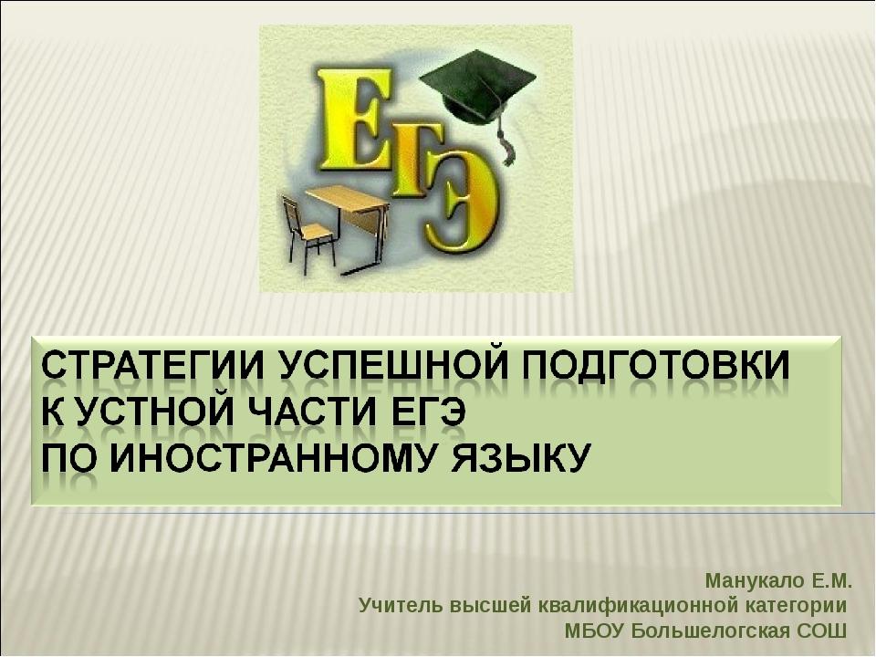 Манукало Е.М. Учитель высшей квалификационной категории МБОУ Большелогская СОШ