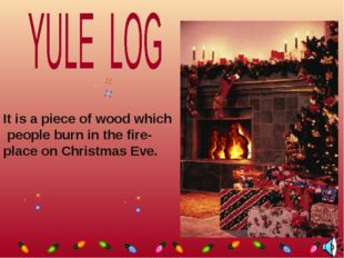 It is a piece of wood which people burn in the fire- place on Christmas Eve.
