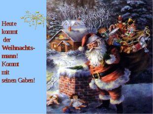 Heute kommt der Weihnachts-mann! Kommt mit seinen Gaben!