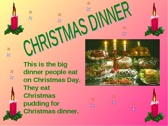 This is the big dinner people eat on Christmas Day. They eat Christmas puddin...