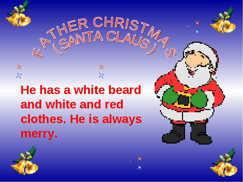 He has a white beard and white and red clothes. He is always merry.