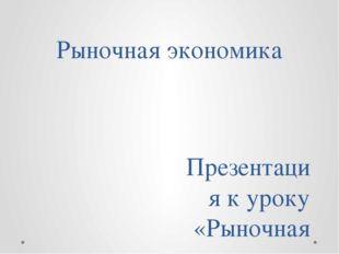 Рыночная экономика Презентация к уроку «Рыночная экономика» Выполнил: учитель