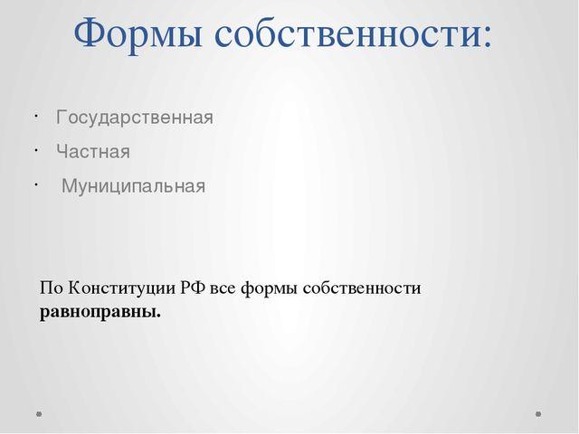 Формы собственности: Государственная Частная Муниципальная По Конституции РФ...