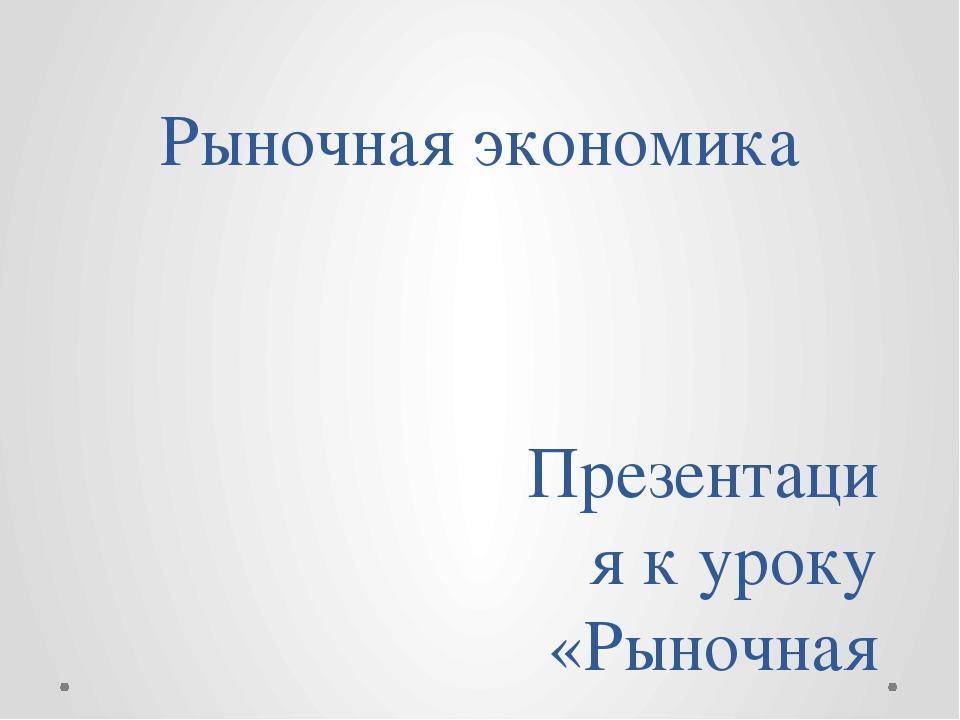 Рыночная экономика Презентация к уроку «Рыночная экономика» Выполнил: учитель...