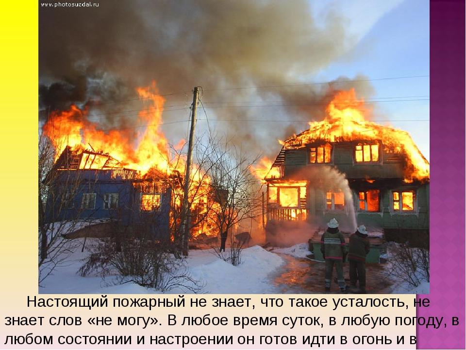 Настоящий пожарный не знает, что такое усталость, не знает слов «не могу». В...