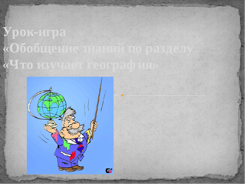 Урок-игра «Обобщение знаний по разделу «Что изучает география»