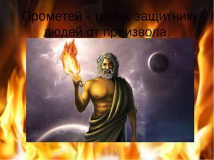 Прометей - титан, защитник людей от произвола.