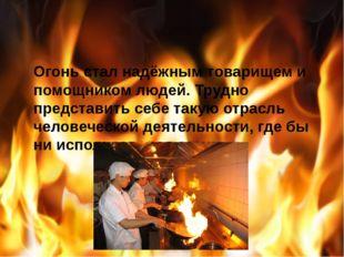 Огонь стал надёжным товарищем и помощником людей. Трудно представить себе та