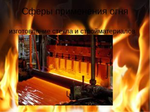 Сферы применения огня изготовление стекла и стройматериалов
