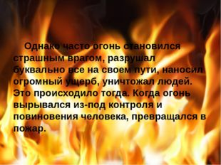 Однако часто огонь становился страшным врагом, разрушал буквально все на сво