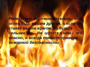 Ребята, мне бы очень хотелось, чтоб огонь был вашим другом, а если он стане