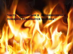 Часто  виновным в возникновении пожаров становится человек :