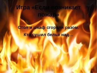 Игра «Если возникает пожар» Стол и шкаф сгорели разом. Кто сушил бельё над…