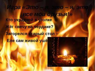 Игра «Это – я, это – я, это все мои друзья!» Кто украдкой в уголке Жёг свечу