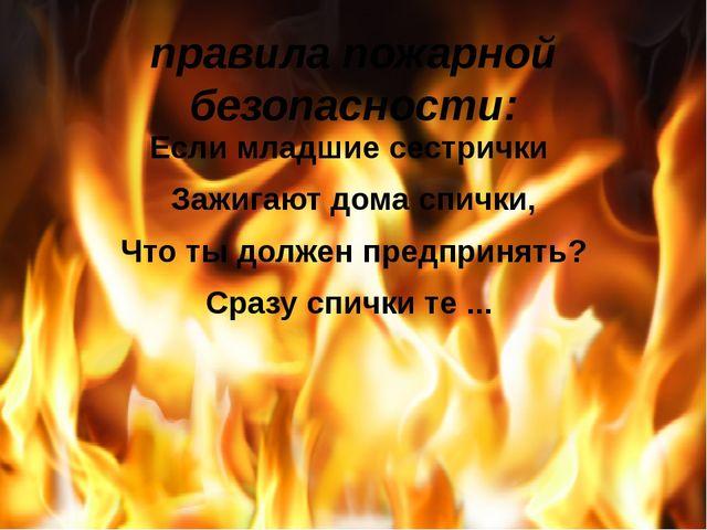 правила пожарной безопасности: Если младшие сестрички Зажигают дома спички, Ч...