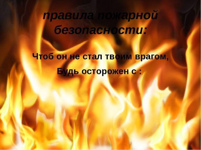 правила пожарной безопасности: Чтоб он не стал твоим врагом, Будь осторожен с...