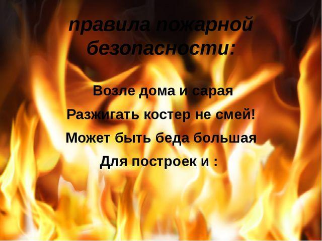 правила пожарной безопасности: Возле дома и сарая Разжигать костер не смей!...