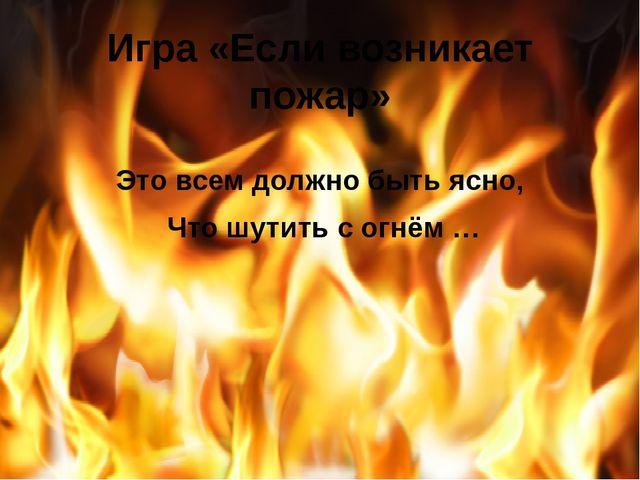Игра «Если возникает пожар» Это всем должно быть ясно, Что шутить с огнём …