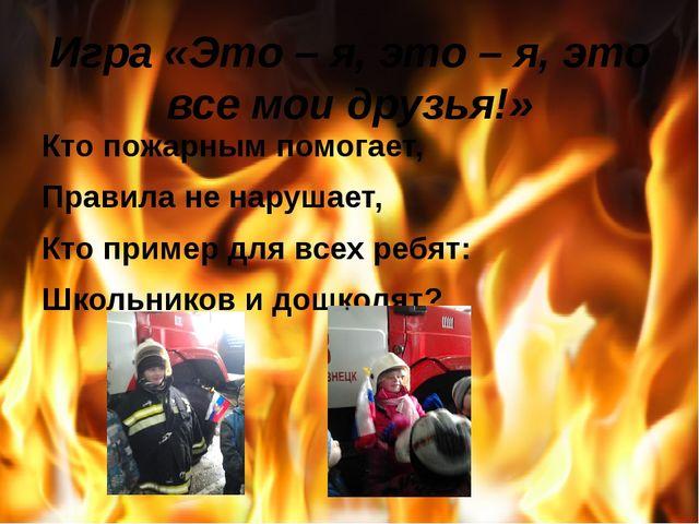 Игра «Это – я, это – я, это все мои друзья!» Кто пожарным помогает, Правила н...